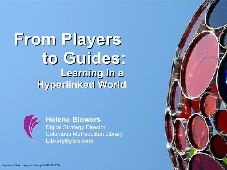 From Players  to Guides: Learning In a  Hyperlinked World Helene Blowers Digital Strategy Director Columbus Metropolitan L...