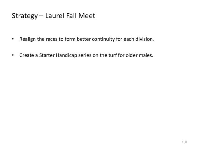 Strategy – Laurel Fall Meet • Realign the races to form better continuity for each division. • Create a Starter Handicap s...
