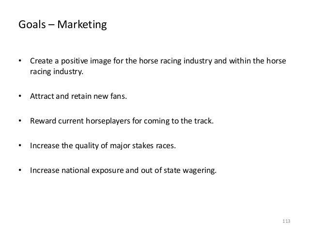 Goals – Marketing • Create a positive image for the horse racing industry and within the horse racing industry. • Attract ...