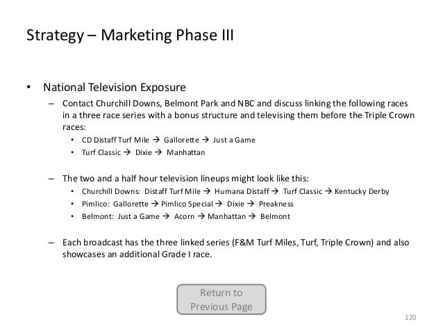 Strategy – Marketing Phase III • National Television Exposure – Contact Churchill Downs, Belmont Park and NBC and discuss ...