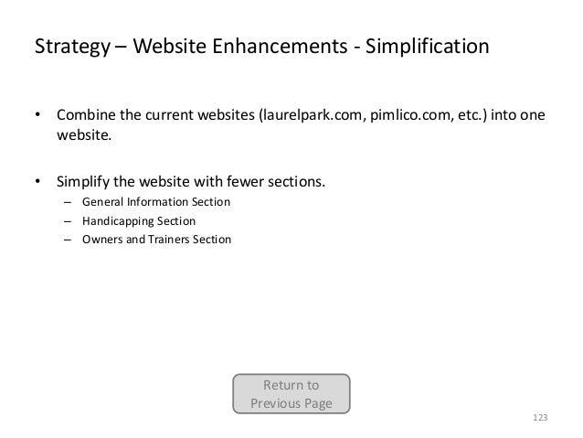 Strategy – Website Enhancements - Simplification • Combine the current websites (laurelpark.com, pimlico.com, etc.) into o...