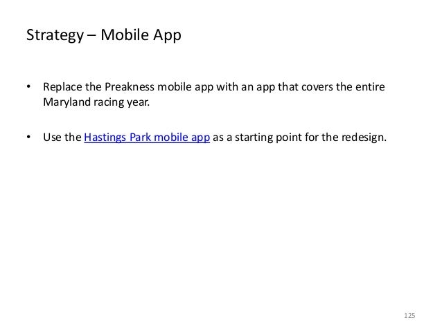 Strategy – Mobile App • Replace the Preakness mobile app with an app that covers the entire Maryland racing year. • Use th...