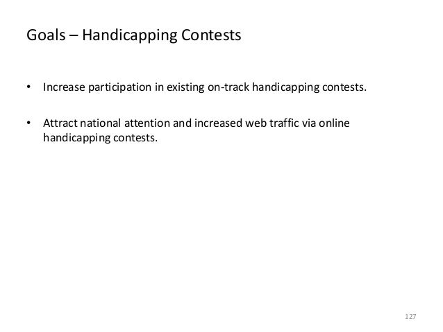 Goals – Handicapping Contests • Increase participation in existing on-track handicapping contests. • Attract national atte...