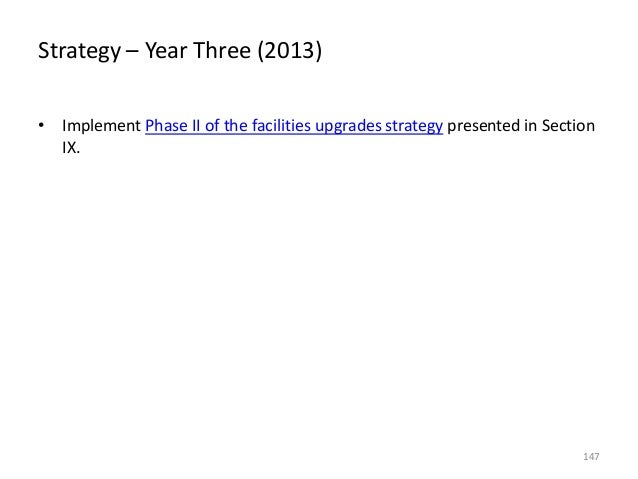 Strategy – Year Three (2013) • Implement Phase II of the facilities upgrades strategy presented in Section IX.  147