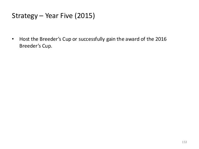 Strategy – Year Five (2015) • Host the Breeder's Cup or successfully gain the award of the 2016 Breeder's Cup.  153