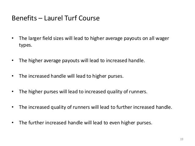 Benefits – Laurel Turf Course • The larger field sizes will lead to higher average payouts on all wager types. • The highe...