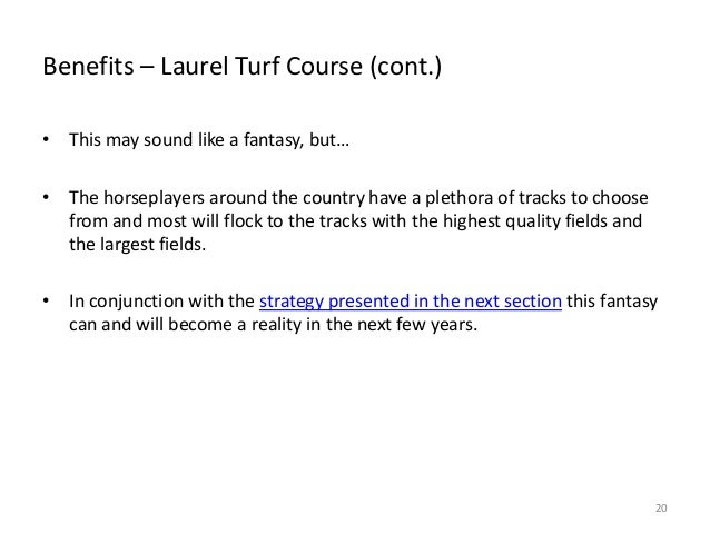 Benefits – Laurel Turf Course (cont.) • This may sound like a fantasy, but… • The horseplayers around the country have a p...