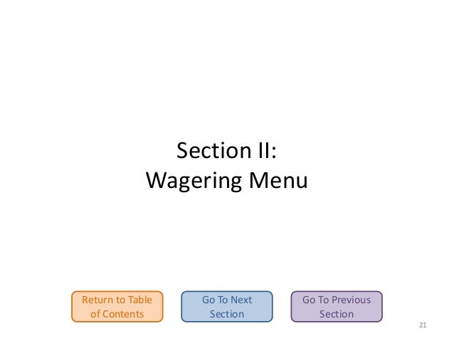 Section II: Wagering Menu  Return to Table of Contents  Go To Next Section  Go To Previous Section 21