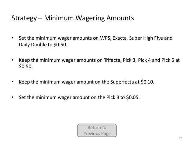 Strategy – Minimum Wagering Amounts • Set the minimum wager amounts on WPS, Exacta, Super High Five and Daily Double to $0...