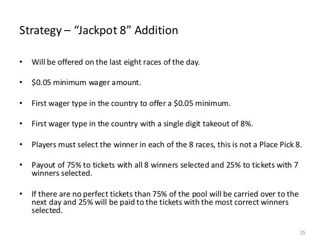 """Strategy – """"Jackpot 8"""" Addition •  Will be offered on the last eight races of the day.  •  $0.05 minimum wager amount.  • ..."""