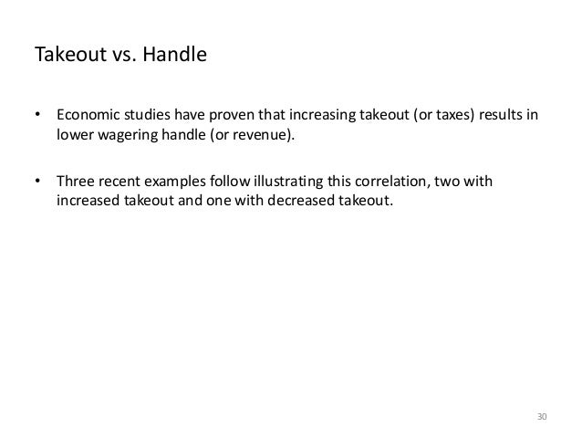 Takeout vs. Handle • Economic studies have proven that increasing takeout (or taxes) results in lower wagering handle (or ...