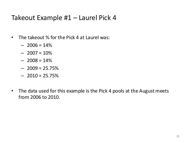 Takeout Example #1 – Laurel Pick 4 • The takeout % for the Pick 4 at Laurel was: – 2006 = 14% – 2007 = 10% – 2008 = 14% – ...