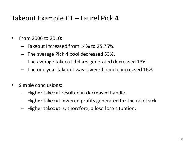 Takeout Example #1 – Laurel Pick 4 • From 2006 to 2010: – Takeout increased from 14% to 25.75%. – The average Pick 4 pool ...