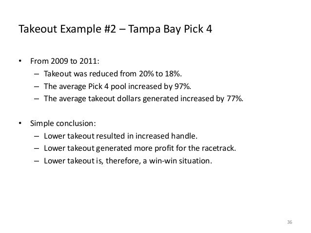 Takeout Example #2 – Tampa Bay Pick 4 • From 2009 to 2011: – Takeout was reduced from 20% to 18%. – The average Pick 4 poo...
