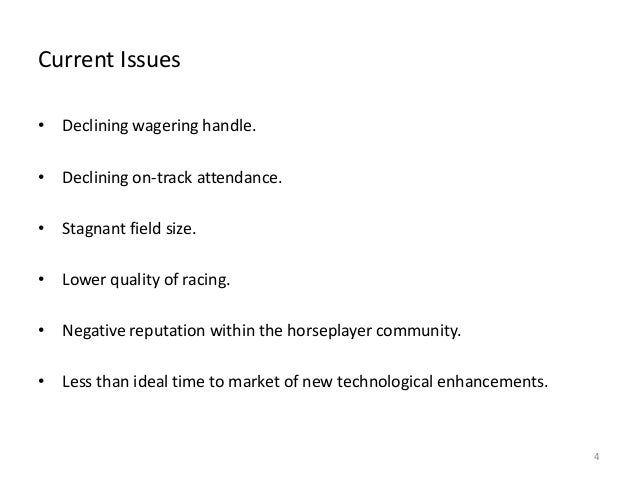 Current Issues • Declining wagering handle. • Declining on-track attendance. • Stagnant field size.  • Lower quality of ra...