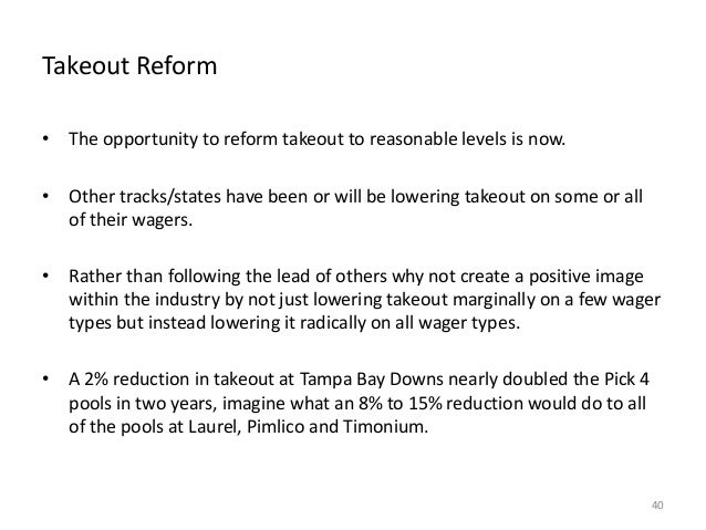 Takeout Reform • The opportunity to reform takeout to reasonable levels is now. • Other tracks/states have been or will be...