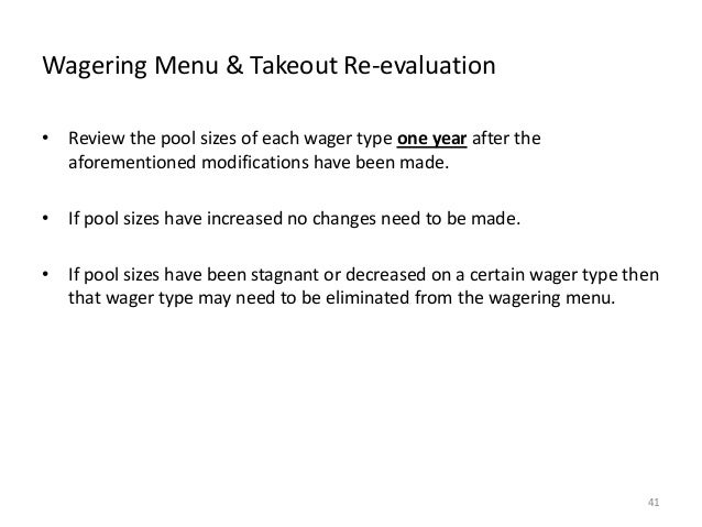 Wagering Menu & Takeout Re-evaluation • Review the pool sizes of each wager type one year after the aforementioned modific...