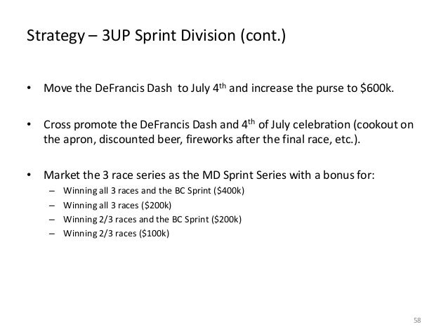 Strategy – 3UP Sprint Division (cont.) • Move the DeFrancis Dash to July 4th and increase the purse to $600k. • Cross prom...