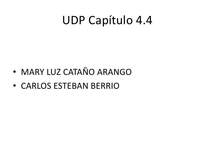 UDP Capítulo 4.4<br />MARY LUZ CATAÑO ARANGO<br />CARLOS ESTEBAN BERRIO <br />