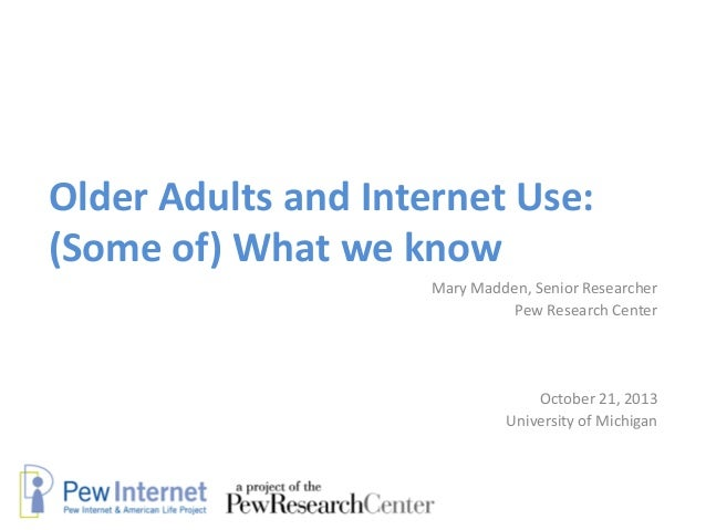 Older Adults and Internet Use: (Some of) What we know Mary Madden, Senior Researcher Pew Research Center  October 21, 2013...