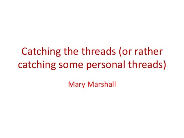 Catching the threads (or rather catching some personal threads) Mary Marshall