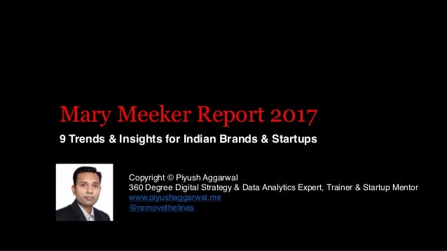 Mary Meeker Report 2017 9 Trends & Insights for Indian Brands & Startups Copyright © Piyush Aggarwal 360 Degree Digital St...