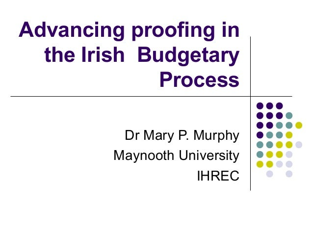 Advancing proofing in the Irish Budgetary Process Dr Mary P. Murphy Maynooth University IHREC