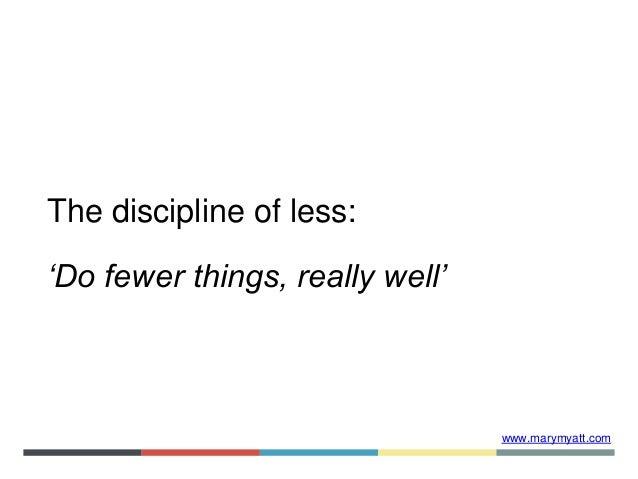 www.marymyatt.com The discipline of less: 'Do fewer things, really well'