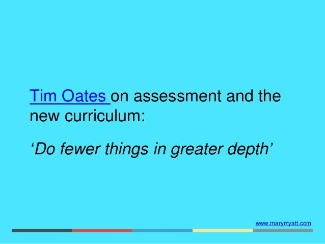 www.marymyatt.com Tim Oates on assessment and the new curriculum: 'Do fewer things in greater depth'