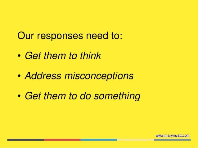 www.marymyatt.com Our responses need to: • Get them to think • Address misconceptions • Get them to do something