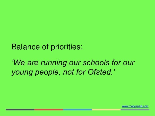 www.marymyatt.com Balance of priorities: 'We are running our schools for our young people, not for Ofsted.'