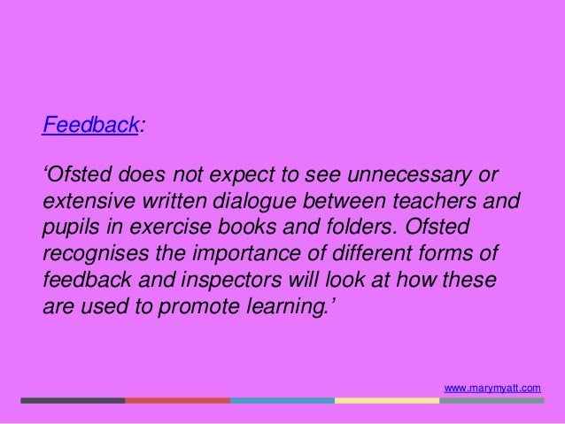 www.marymyatt.com Feedback: 'Ofsted does not expect to see unnecessary or extensive written dialogue between teachers and ...