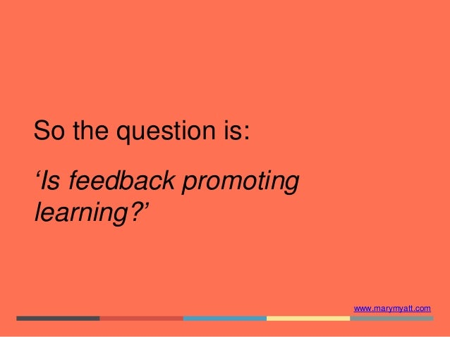 www.marymyatt.com So the question is: 'Is feedback promoting learning?'
