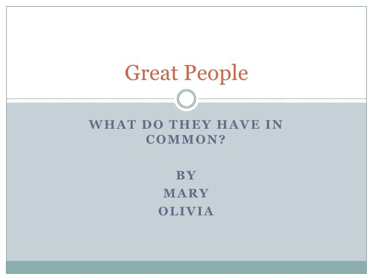 What Do They Have In Common?<br />By<br />Mary<br />Olivia<br />Great People<br />