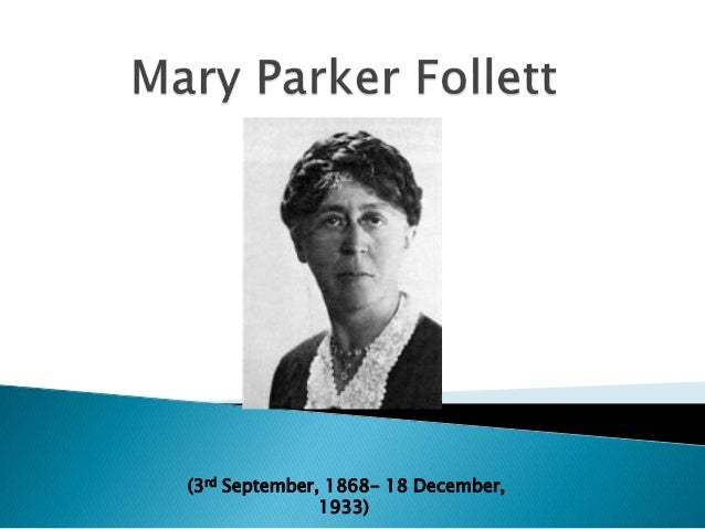 marry parker follet Mary parker follett believed that group organization not only helps society in general, but also helps individuals to improve their lives she held that as people.