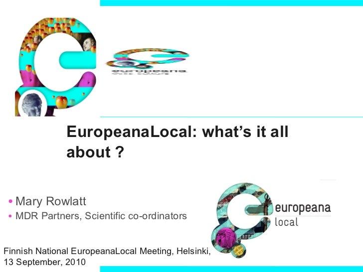 EuropeanaLocal: what's it all about ?  <ul><li>Mary Rowlatt </li></ul><ul><li>MDR Partners, Scientific co-ordinators </li>...