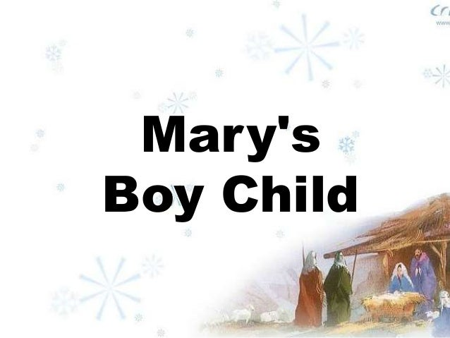 marys boy child Mary's boy child/oh my lord boney m mary's boy child mary's boy child jesus christ, was born on christmas day and man will live for evermore, because of christmas day.