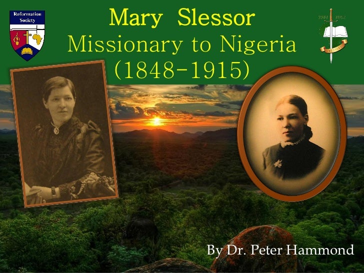 Mary SlessorMissionary to Nigeria    (1848-1915)            By Dr. Peter Hammond