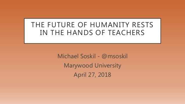 THE FUTURE OF HUMANITY RESTS IN THE HANDS OF TEACHERS Michael Soskil - @msoskil Marywood University April 27, 2018