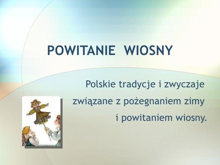 POWITANIE  WIOSNY Polskie tradycje i zwyczaje  związane z pożegnaniem zimy  i powitaniem wiosny.