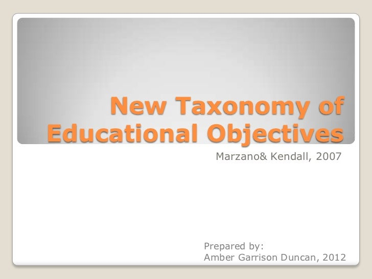 New Taxonomy ofEducational Objectives             Marzano& Kendall, 2007           Prepared by:           Amber Garrison D...
