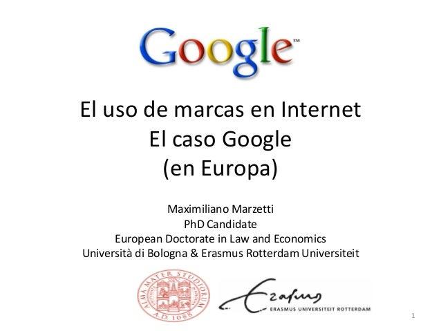 El uso de marcas en Internet El caso Google (en Europa) Maximiliano Marzetti PhD Candidate European Doctorate in Law and E...