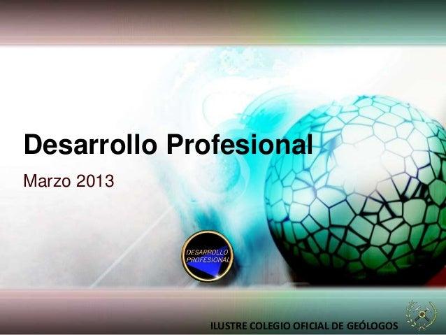 Desarrollo ProfesionalMarzo 2013ILUSTRE COLEGIO OFICIAL DE GEÓLOGOS
