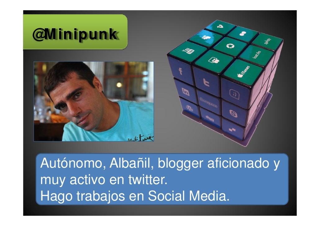 @MinipunkAutónomo, Albañil, blogger aficionado ymuy activo en twitter.Hago trabajos en Social Media.