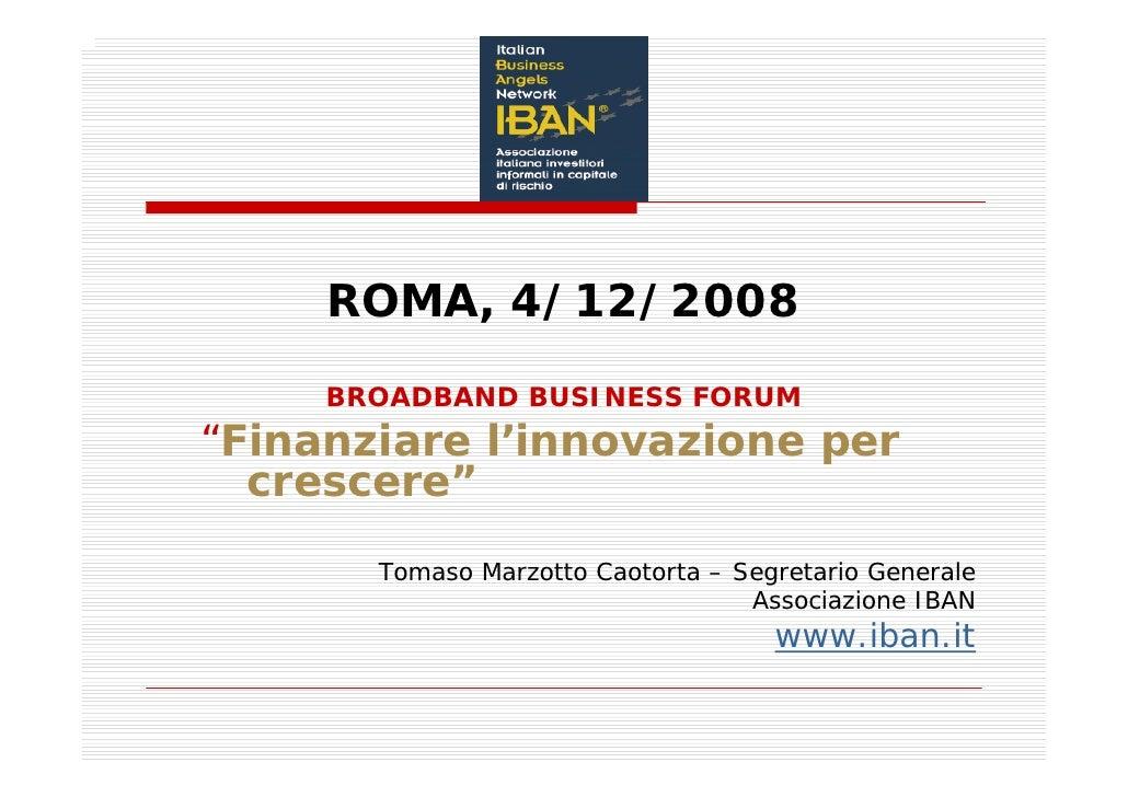 """ROMA, 4/12/2008      BROADBAND BUSINESS FORUM """"Finanziare l'innovazione per   crescere""""        Tomaso Marzotto Caotorta – ..."""