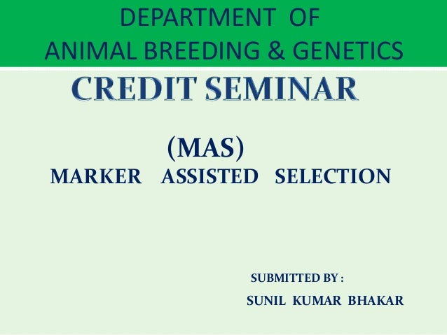 DEPARTMENT OF ANIMAL BREEDING & GENETICS (MAS) MARKER ASSISTED SELECTION SUBMITTED BY : SUNIL KUMAR BHAKAR