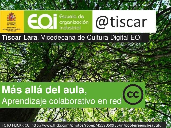 @tiscarTíscar Lara, Vicedecana de Cultura Digital EOIMás allá del aula,Aprendizaje colaborativo en redFOTO FLICKR CC: http...