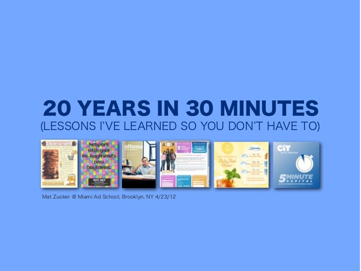 20 YEARS IN 30 MINUTES(LESSONS I VE LEARNED SO YOU DON T HAVE TO)Mat Zucker @ Miami Ad School, Brooklyn, NY 4/23/12