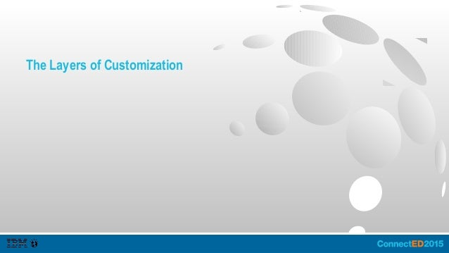 The Layers of Customization ● IBM Connections – Change the Experience. – Use the Service Data. – Integrate with the Plumbi...