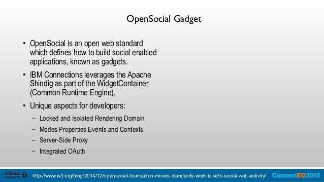 IBM Connections and OpenSocial ● OpenSocial is partnered with ActivityStreams to provide an event api and people api. ● IB...